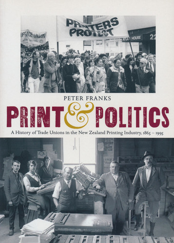 Print and Politics: A History of Trade Unions in the New Zealand Printing Industry 1865–1995