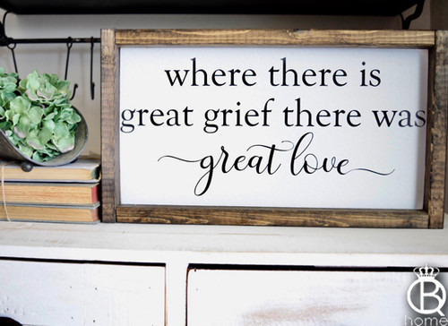 Where There Is Great Grief There Was Great Love Framed Wood Sign