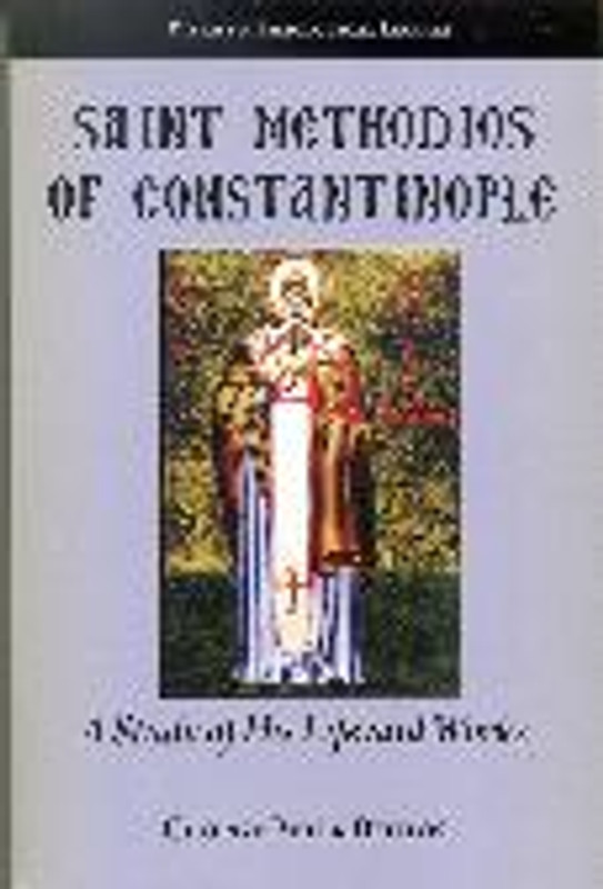 SAINT METHODIOS OF CONSTANTINOPLE: A Study of His Life and Works by George Peter Bithos