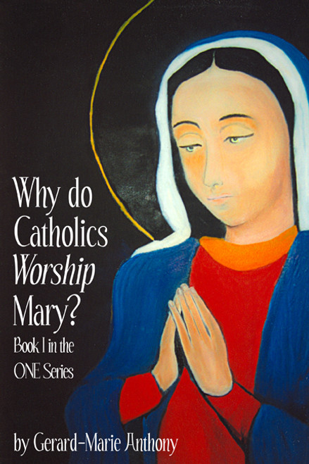 Why Do Catholics Worship Mary? Book I in the ONE Series