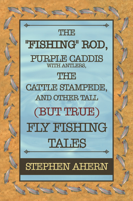 """The """"Fishing"""" Rod, Purple Caddis with Antlers, the Cattle Stampede, and Other Tall (But True) Fly Fishing Tales"""