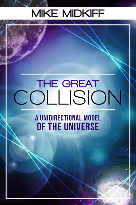 The Great Collision: A Unidirectional Model of the Universe