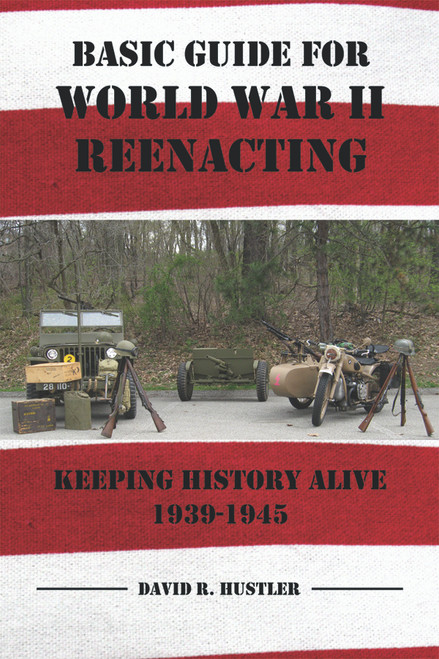 Basic Guide for World War II Reenacting: Keeping History Alive 1939-1945