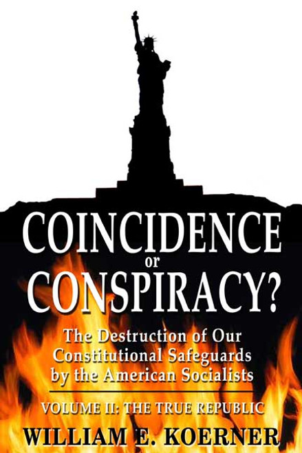 Coincidence or Conspiracy?  The Destruction of Our Constitutional Safeguards by the American Socialist: Volume II: The True Republic
