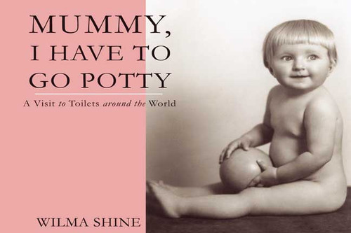 Mummy, I Have to Go Potty: A Visit to Toilets around the World