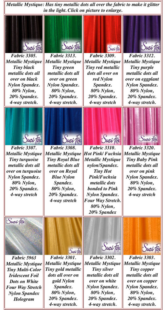 Metallic Mystique Fabrics  80% Nylon, 20% Spandex.  • Available in black, red, turquoise, green, purple, royal blue, hot pink/fuchsia, silver, copper, gold Metallic Mystique spandex. This is a 4-way stretch fabric with tiny metallic foil dots bonded to the spandex. Light, thin, airy, very comfortable! Glitters in the light!   Metallic will rub off if rubbed excessively. Hand wash inside out in cold water, line dry. Iron inside out on low heat. Do not bleach.