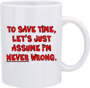 Official Smart Ass Mug -To Save Time, Let's Just Assume I'm Never Wrong