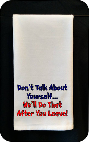 Funny Tea Towel - Don't Talk About Yourself - We'll Do That After You Leave