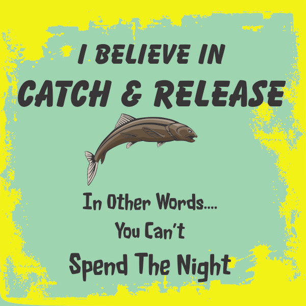 I Believe In Catch and Release...