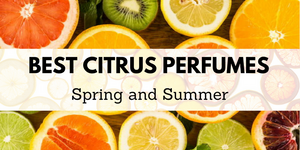 Best Citrus Perfumes and Fragrances for Spring and Summer 2018