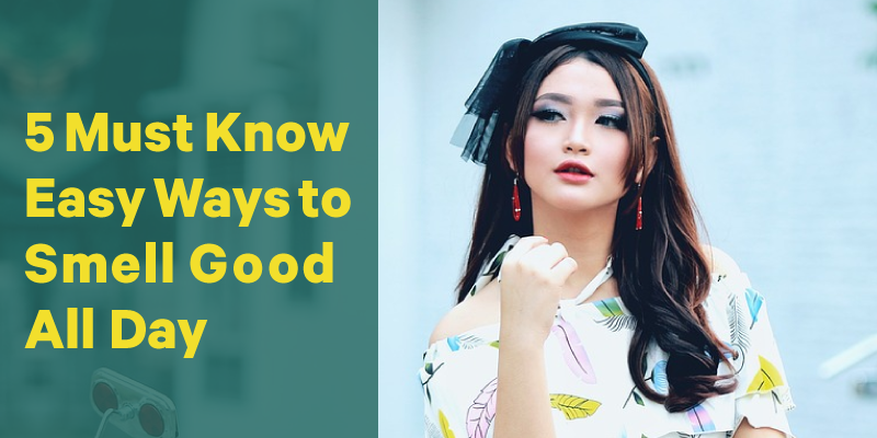 5 Must Know Easy Ways to Smell Good All Day