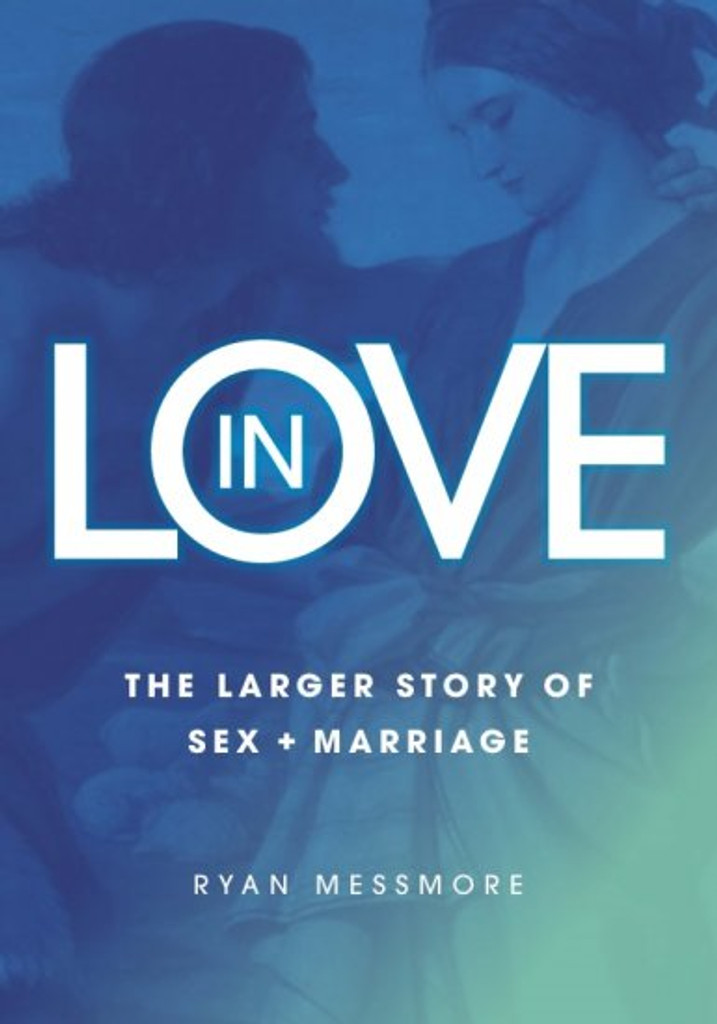 In Love: The Larger Story of Sex and Marriage (Paperback) - Ryan Messmore