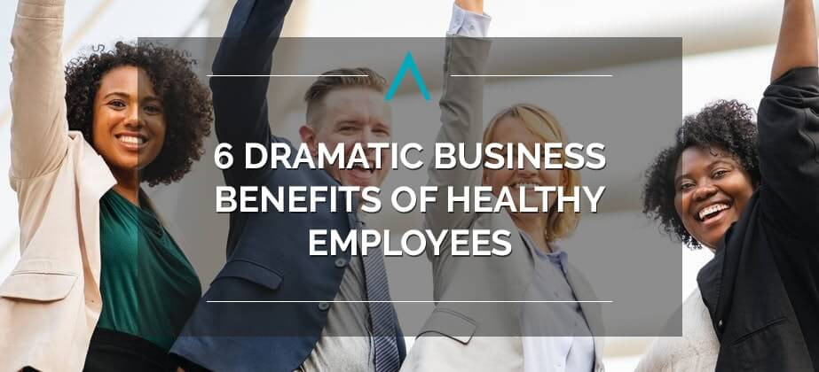 6 Dramatic Business Benefits of Healthy Employees