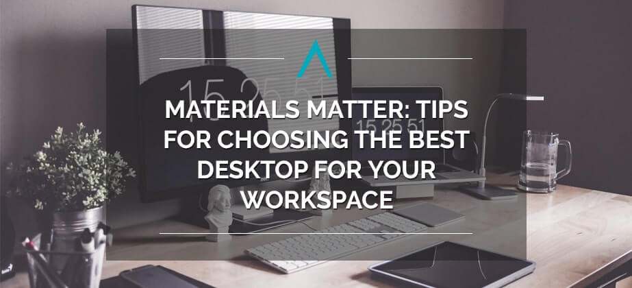 Materials Matter: Tips for Choosing the Best Desktop for Your Workspace