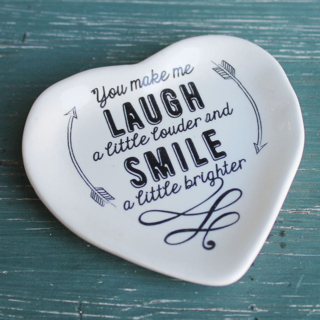 You make me laugh a little louder... and Smile a little brighter