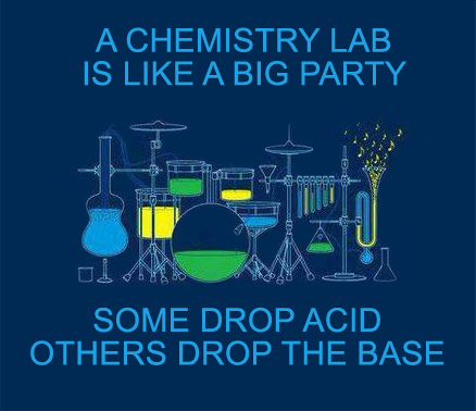 A chemistry lab is like a big party. Some drop acid, others drop the base.