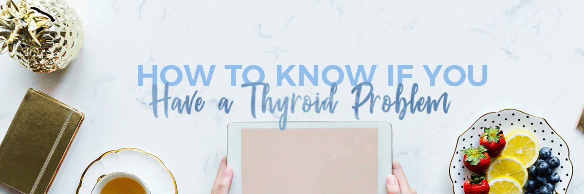 How To Know if You Have a Thyroid Problem