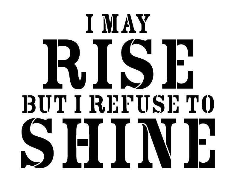 I May Rise But I Refuse to Shine Word Art Stencil