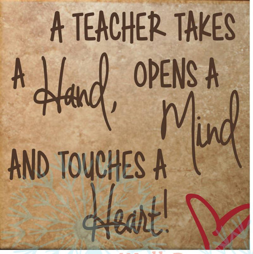 A Teacher Takes a Hand, Opens a Mind and Touches a Heart. Chocolate and Red on tan tile