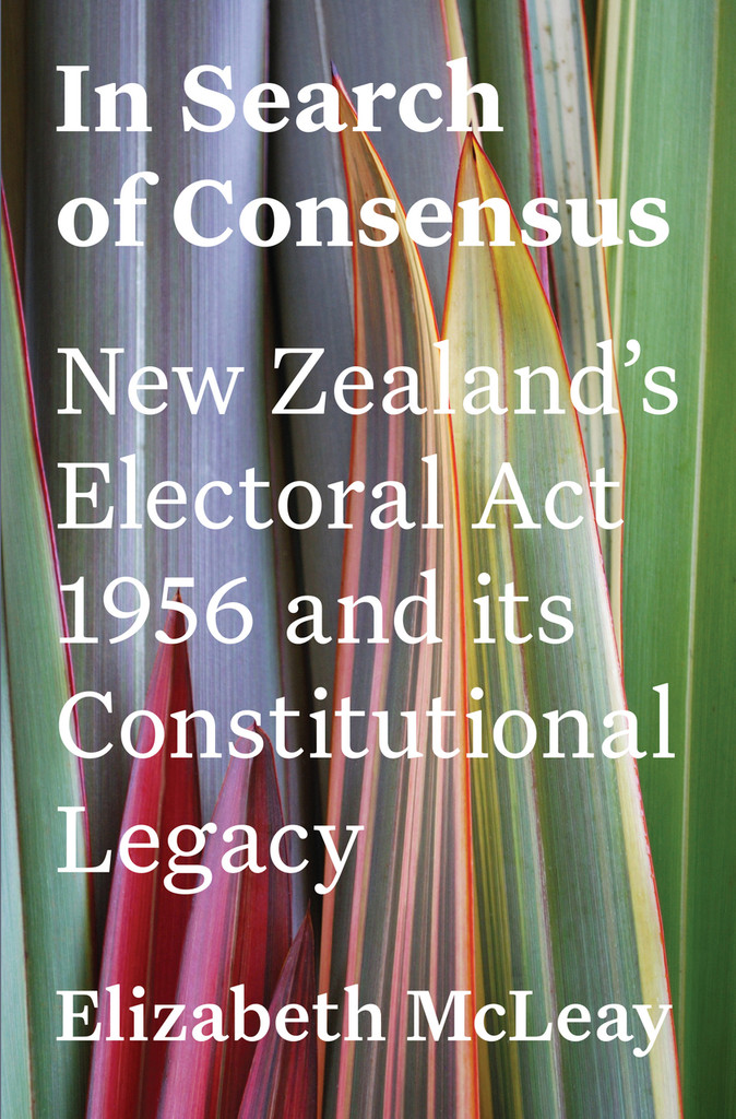 In Search of Consensus: New Zealand's Electoral Act 1956 and its Constitutional Legacy