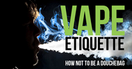Vape Etiquette: How Not To Be A Douchebag