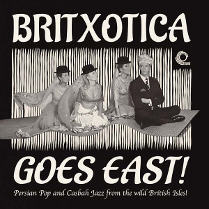 V/A: Britxotica Goes East!: Persian Pop And Casbah Jazz From The Wild British Isles! LP