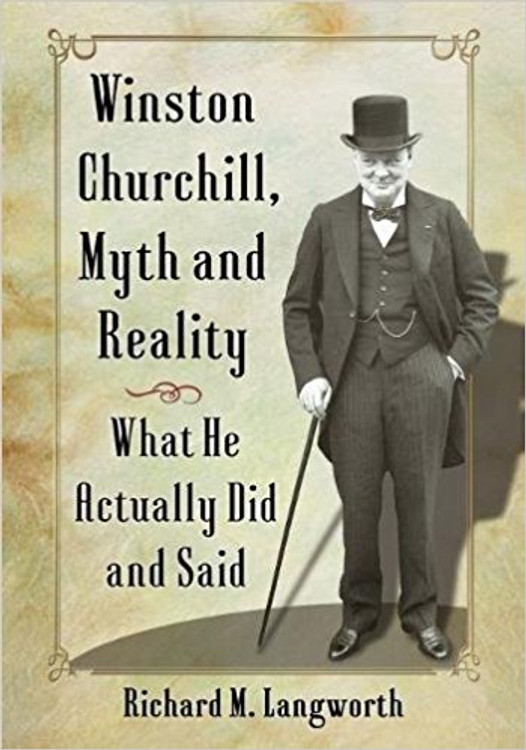 Winston Churchill, Myth and Reality: What He Actually Did And Said by Richard Langworth