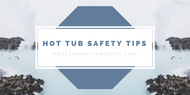 Essential Hot Tub Safety Tips