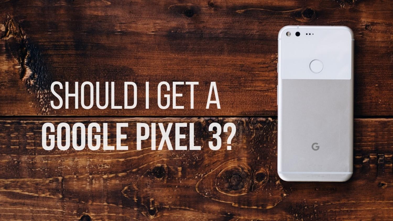 Should I Get a Google Pixel 3?