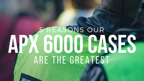 ​5 Reasons our APX 6000 Cases are the Greatest
