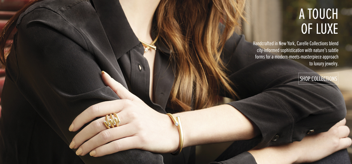 A Touch of Luxe; Handcrafted in New York, Carelle Collections blend city informed sophistication with nature's subtle forms for a modern-meets-masterpiece approach to luxury jewelry. Shop Collections