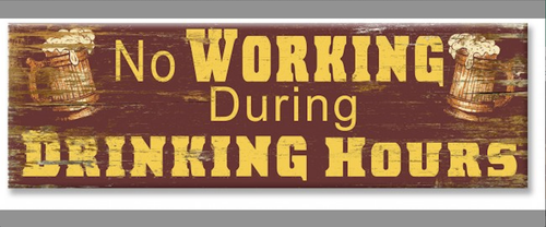 """  NO WORKING DURING DRINKING HOURS ""  WOODEN  SIGN"