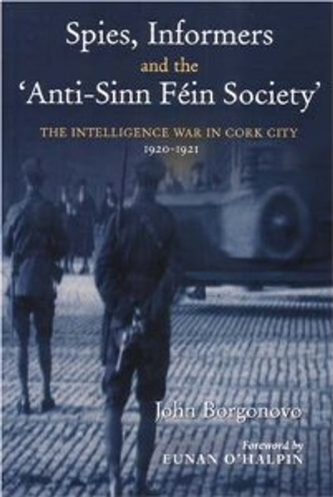 Spies, Informers and the 'Anti-Sinn Fein Society': The Intelligence War in Cork City, 1919-1921