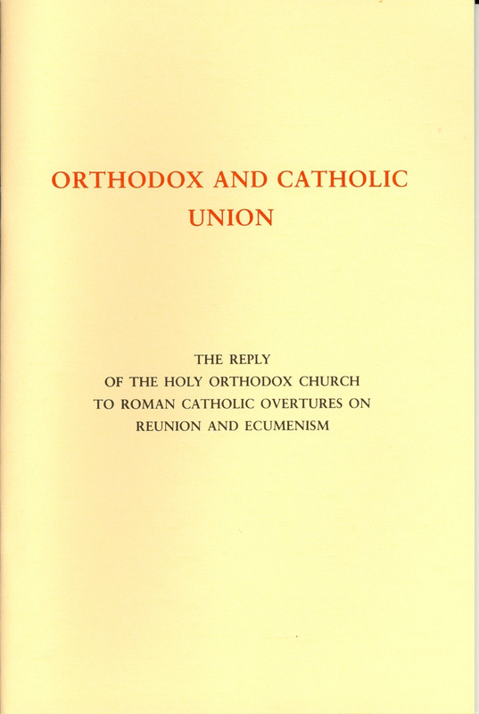 ORTHODOX AND CATHOLIC UNION: The Reply of the Holy Orthodox Church to Roman Catholic Overtures on Reunion and Ecumenism