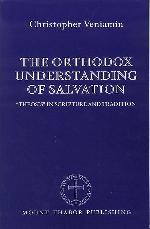 "THE ORTHODOX UNDERSTANDING OF SALVATION: ""Theosis"" in Scripture and Tradition"
