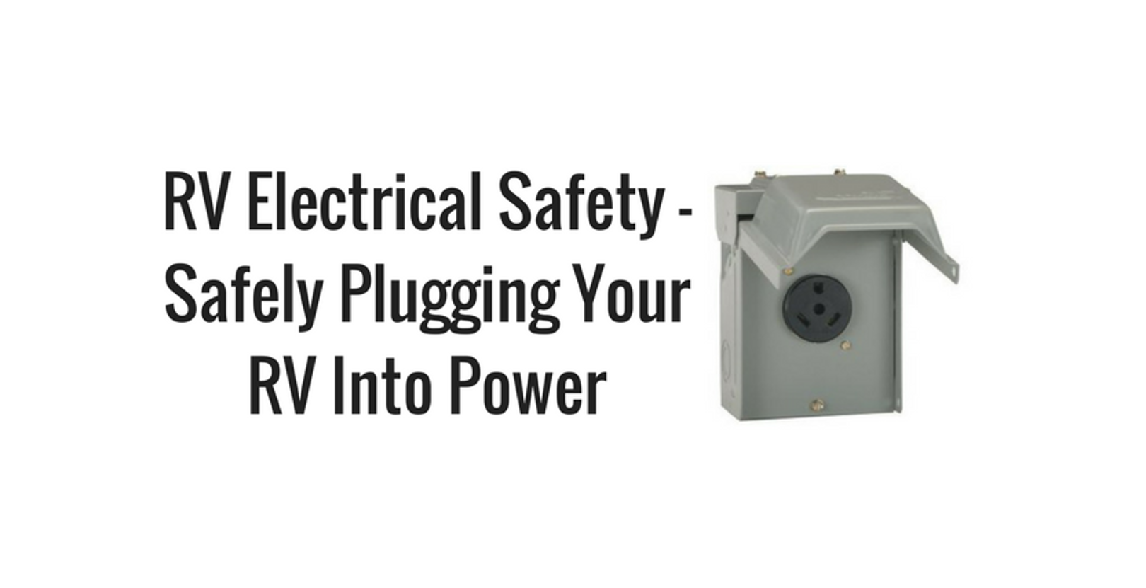 RV Electrical Safety – Safely Plugging Your RV into Power
