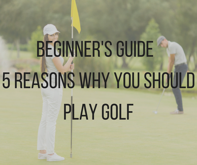 Beginners Guide: 5 Reasons why you SHOULD play Golf