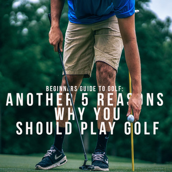 Beginners Guide: Another 5 Reasons why you SHOULD play golf