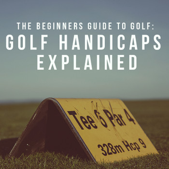 The Beginners Guide To Golf: Golf Handicaps Explained