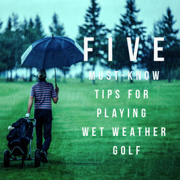 Five Must-Know Tips For Playing Wet Weather Golf