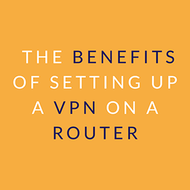 The Benefits of Setting Up a VPN on a Router