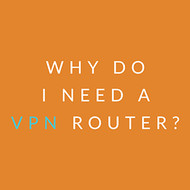 ​Why do I need a VPN Router?