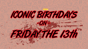 Iconic Birthdays on Friday the 13th