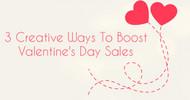 3 Creative Ways To Boost Valentine's Day Sales