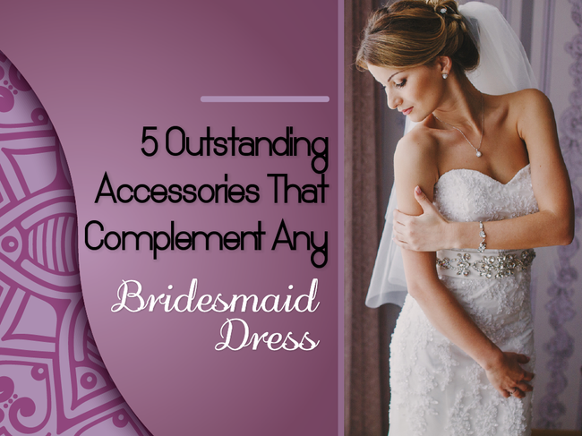 5 Outstanding Accessories That Complement Any Bridesmaid Dress