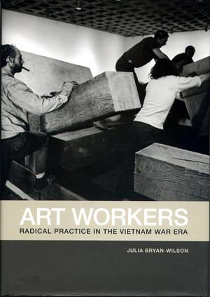 Art Workers: Radical Practice in the Vietnam War Era