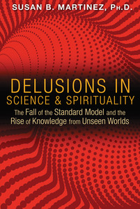Delusions in Science and Spirituality: The Fall of the Standard Model and the Rise of Knowledge from Unseen Worlds - ISBN: 9781591431985