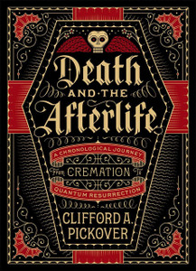 Death and the Afterlife: A Chronological Journey, from Cremation to Quantum Resurrection - ISBN: 9781454914341