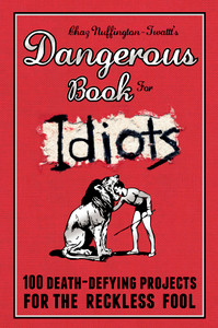 Dangerous Book for Idiots: 100 Death-Defying Projects for the Reckless Fool - ISBN: 9781853757914