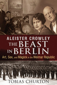 Aleister Crowley: The Beast in Berlin: Art, Sex, and Magick in the Weimar Republic - ISBN: 9781620552568